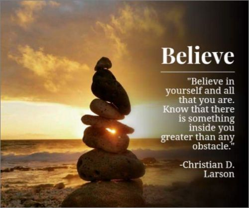 """Believe in yourself and all that you are. Know that there is something inside you that is greater than any obstacle."""" – Christian D. Larson"""