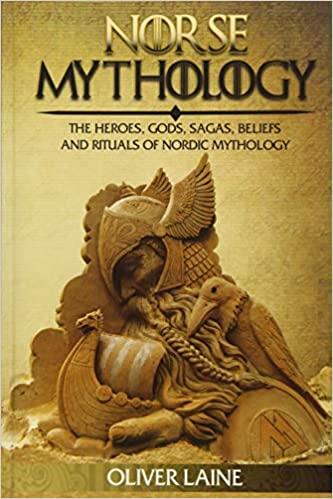 Norse Mythology: The Heroes, Gods, Sagas, Beliefs, and Rituals Of Nordic Mythology (Norse Mythology, Greek Mythology, Egyptian Mythology, Myth, Legend) Paperback – June 23, 2017