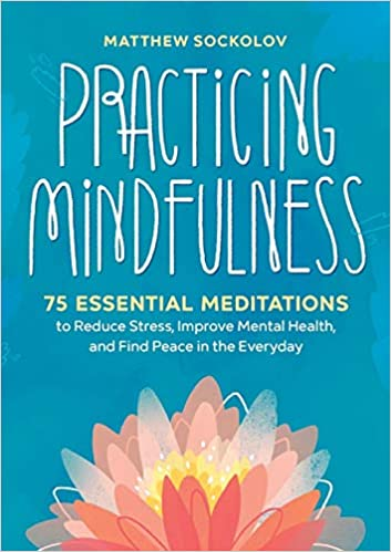 Practicing Mindfulness: 75 Essential Meditations to Reduce Stress, Improve Mental Health, and Find Peace in the Everyday Paperback – September 11, 2018
