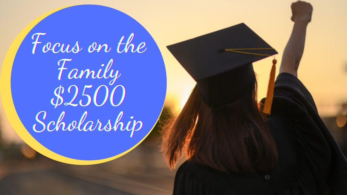 Focus on the Family $2500 Scholarship